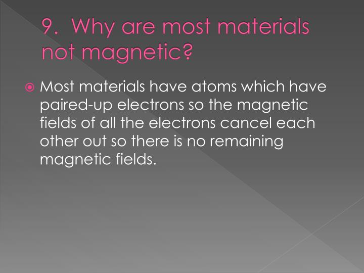 9.  Why are most materials not magnetic?