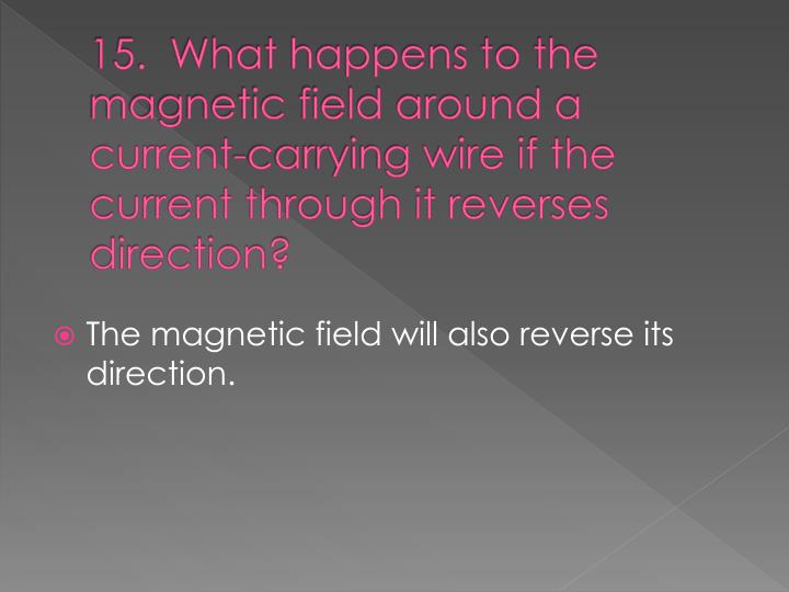 15.  What happens to the magnetic field around a current-carrying wire if the current through it reverses direction?