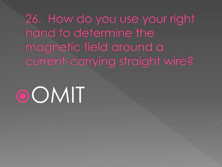 26.  How do you use your right hand to determine the magnetic field around a current-carrying straight wire?