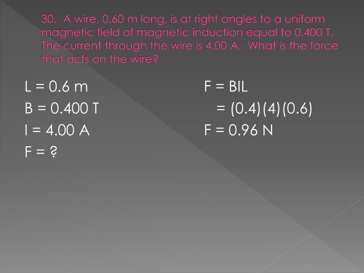 30.  A wire, 0.60 m long, is at right angles to a uniform magnetic field of magnetic induction equal to 0.400 T.  The current through the wire is 4.00 A.  What is the force that acts on the wire?