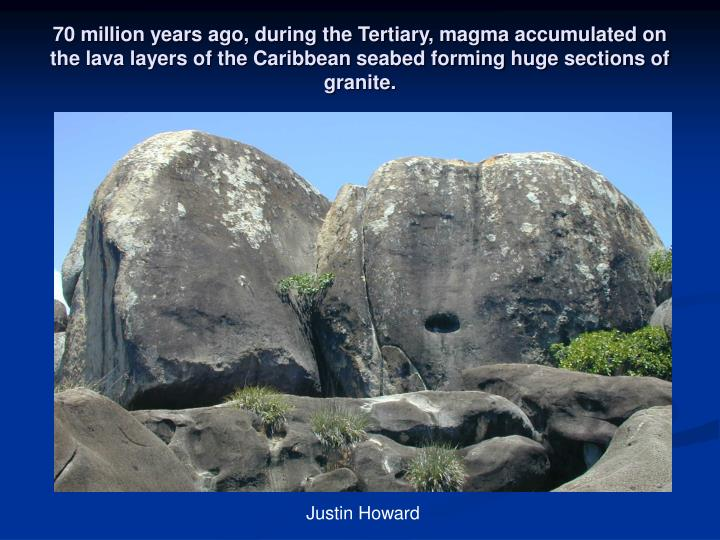 70 million years ago, during the Tertiary, magma accumulated on the lava layers of the Caribbean seabed forming huge sections of granite.