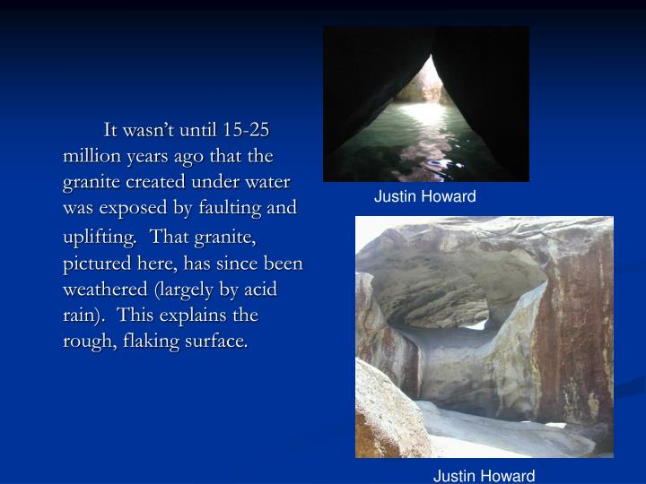 It wasn't until 15-25 million years ago that the granite created under water was exposed by faulting and uplifting.