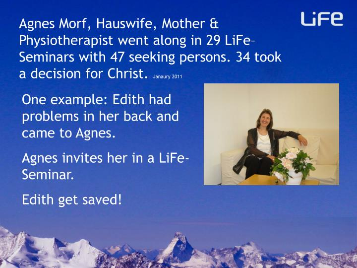 Agnes Morf, Hauswife, Mother & Physiotherapist went along in 29 LiFe–Seminars with 47 seeking persons. 34 took a decision for Christ.