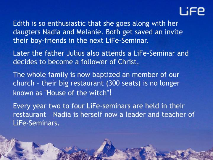 Edith is so enthusiastic that she goes along with her daugters Nadia and Melanie. Both get saved an invite their boy-friends in the next LiFe-Seminar.