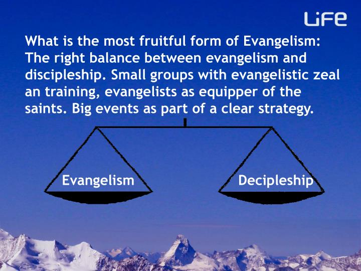 What is the most fruitful form of Evangelism: The right balance between evangelism and discipleship. Small groups with evangelistic zeal an training, evangelists as equipper of the saints. Big events as part of a clear strategy.