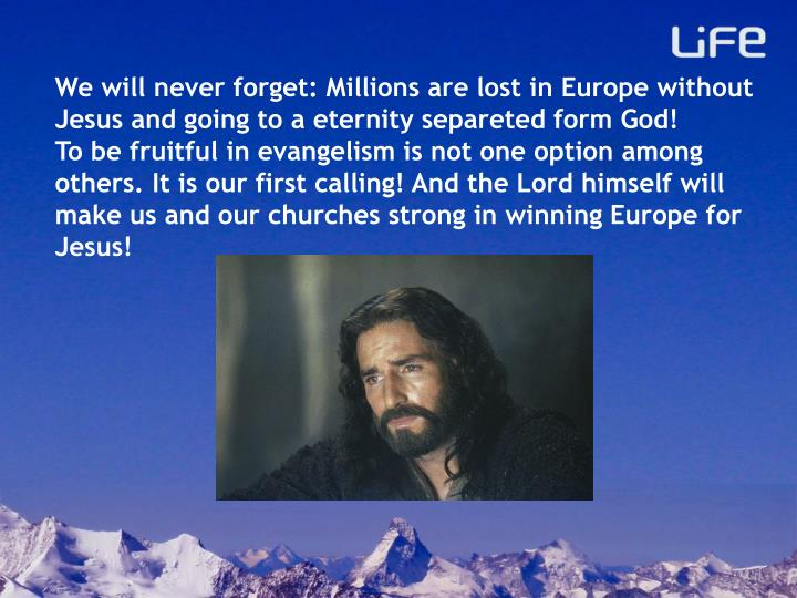 We will never forget: Millions are lost in Europe without Jesus and going to a eternity separeted form God!