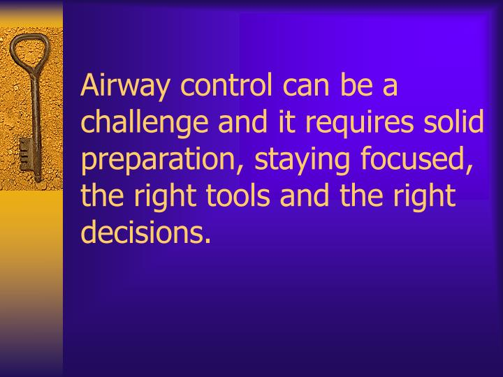 Airway control can be a challenge and it requires solid preparation, staying focused, the right tools and the right decisions.