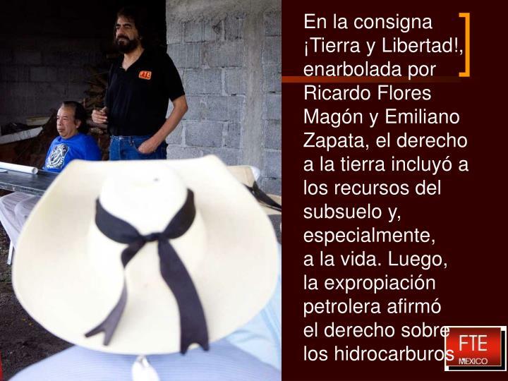 En la consigna ¡Tierra y Libertad!, enarbolada por Ricardo Flores Magón y Emiliano Zapata, el derecho a la tierra incluyó a los recursos del