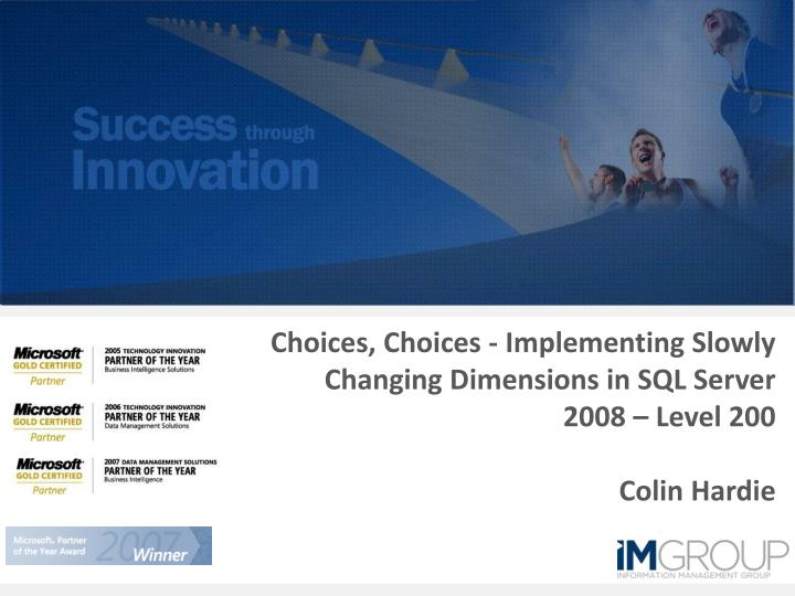 Choices choices implementing slowly changing dimensions in sql server 2008 level 200 colin hardie