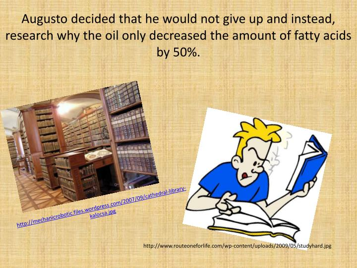 Augusto decided that he would not give up and instead, research why the oil only decreased the amount of fatty acids by 50%.