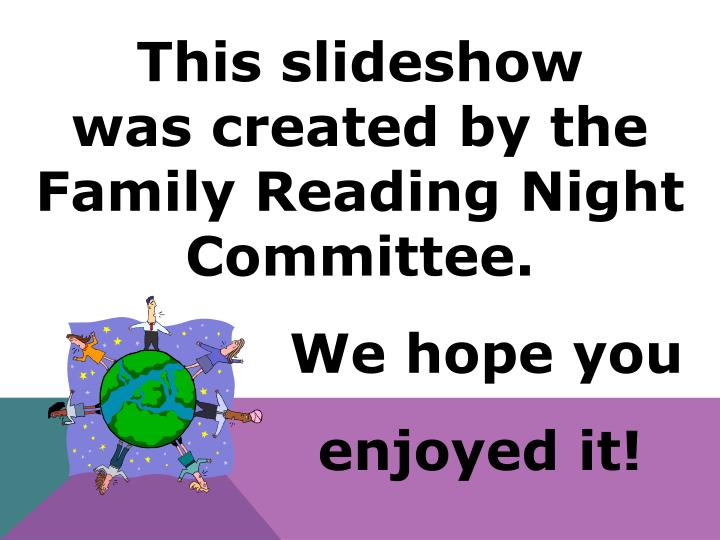 This slideshow        was created by the    Family Reading Night Committee.