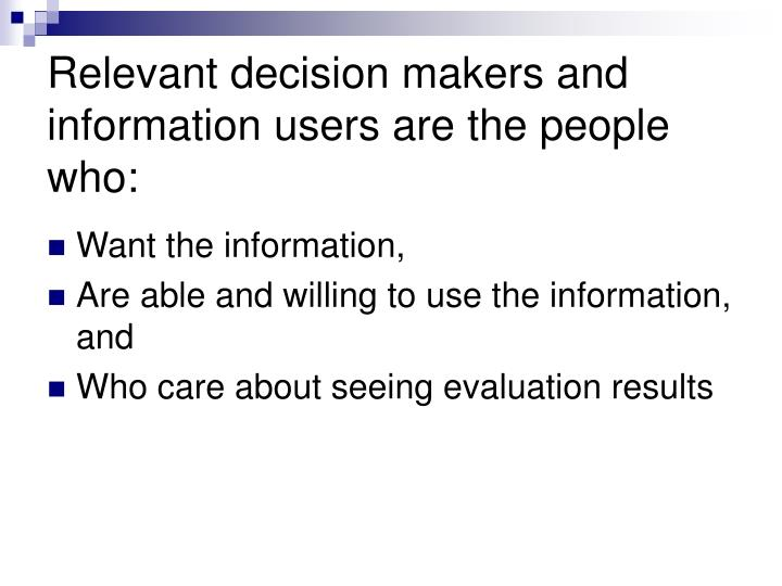 Relevant decision makers and information users are the people who: