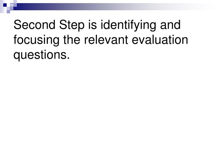 Second Step is identifying and focusing the relevant evaluation questions.