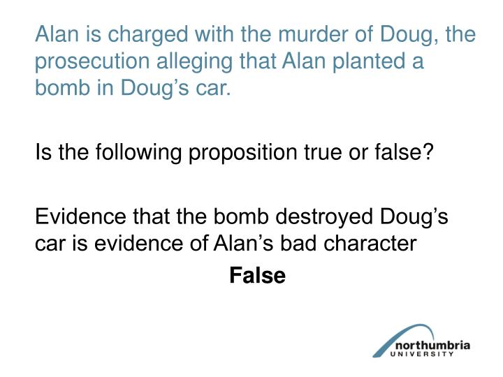 Alan is charged with the murder of Doug, the prosecution alleging that Alan planted a bomb in Doug's car.