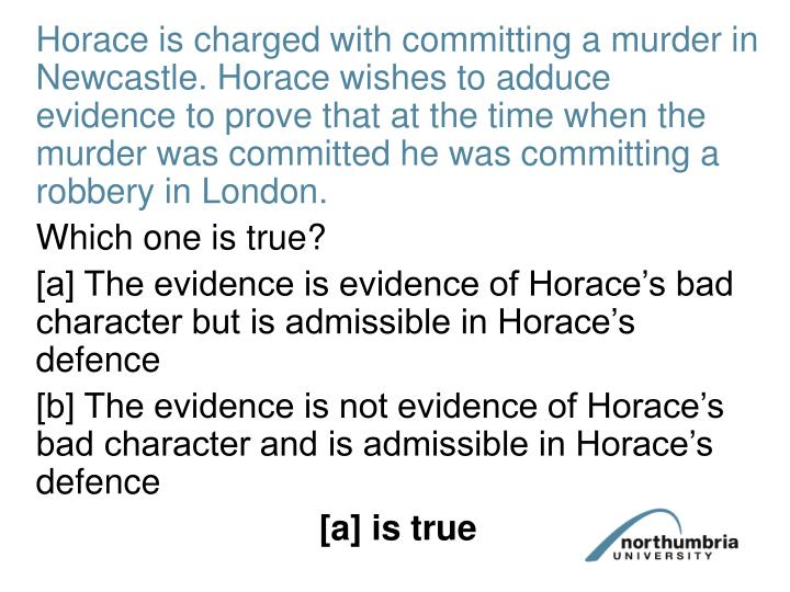 Horace is charged with committing a murder in Newcastle. Horace wishes to adduce evidence to prove that at the time when the murder was committed he was committing a robbery in London.