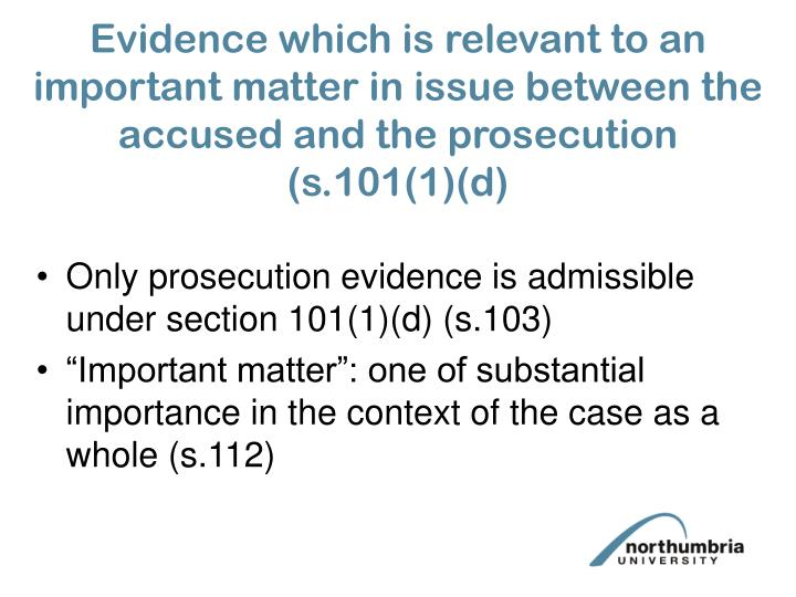 Evidence which is relevant to an important matter in issue between the accused and the prosecution (s.101(1)(d)