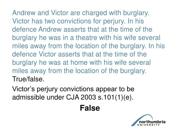 Andrew and Victor are charged with burglary. Victor has two convictions for perjury. In his defence Andrew asserts that at the time of the burglary he was in a theatre with his wife several miles away from the location of the burglary. In his defence Victor asserts that at the time of the burglary he was at home with his wife several miles away from the location of the burglary.