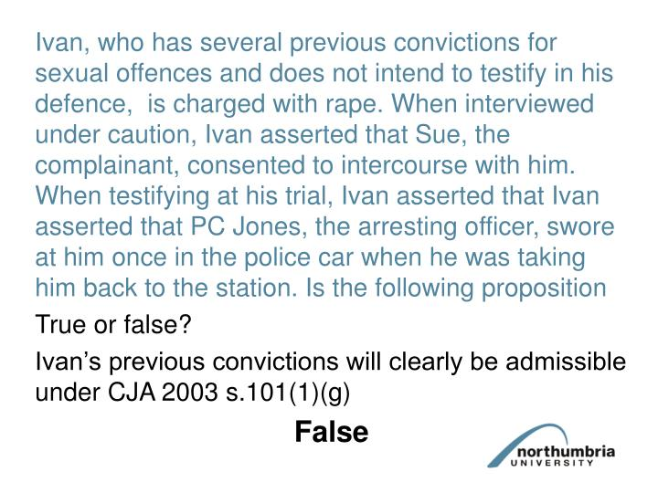 Ivan, who has several previous convictions for sexual offences and does not intend to testify in his defence,  is charged with rape. When interviewed under caution, Ivan asserted that Sue, the complainant, consented to intercourse with him. When testifying at his trial, Ivan asserted that Ivan asserted that PC Jones, the arresting officer, swore at him once in the police car when he was taking him back to the station. Is the following proposition