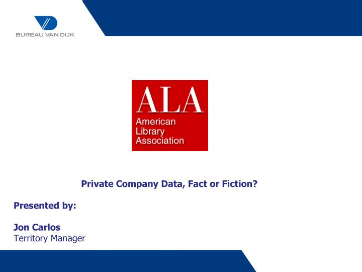 private company data fact or fiction presented by jon carlos territory manager n.