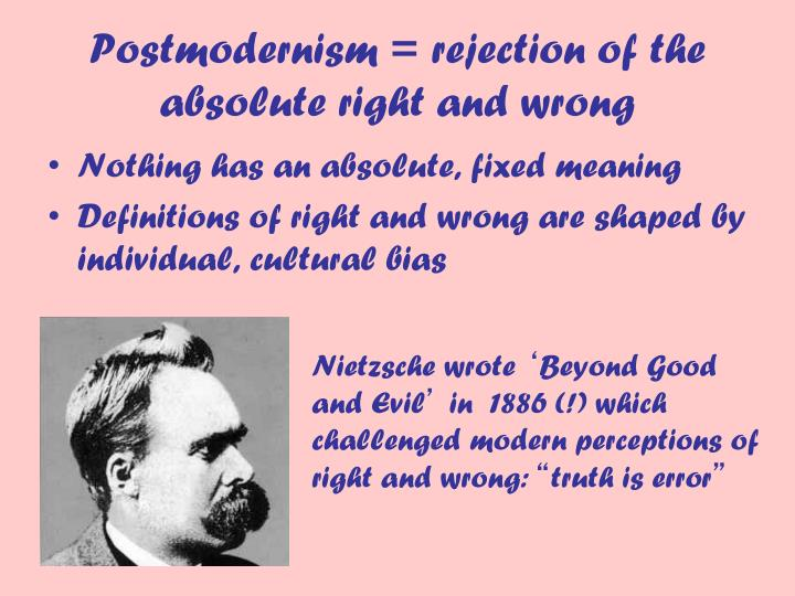Postmodernism = rejection of the absolute right and wrong