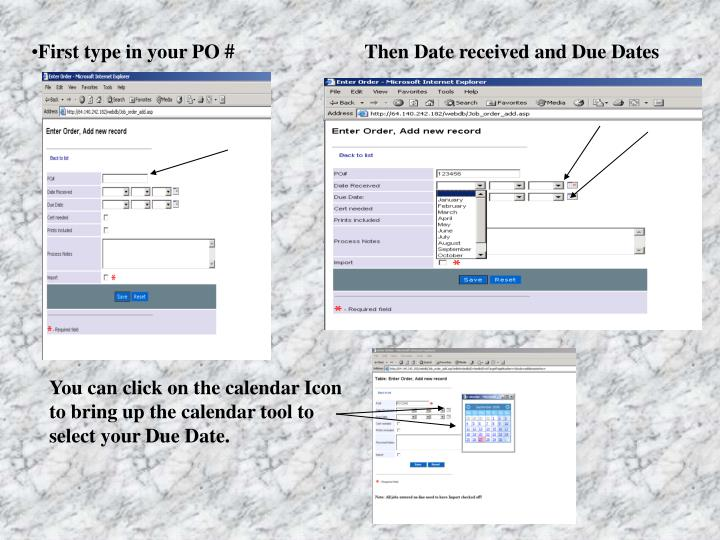 First type in your PO #                          Then Date received and Due Dates