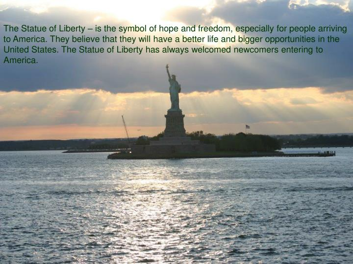 The Statue of Liberty – is the symbol of hope and freedom, especially for people arriving to America. They believe that they will have a better life and bigger opportunities in the United States. The Statue of Liberty has always welcomed newcomers entering