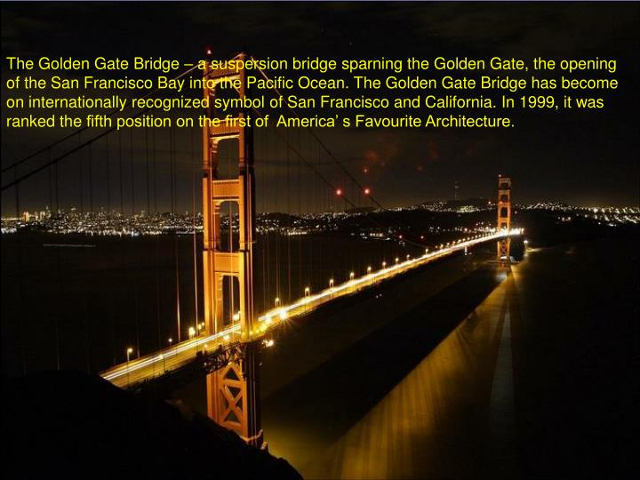 The Golden Gate Bridge – a suspersion bridge sparning the Golden Gate, the opening of the San Francisco Bay into the Pacific Ocean. The Golden Gate Bridge has become on internationally recognized symbol of San Francisco and California. In 1999, it was ranked the