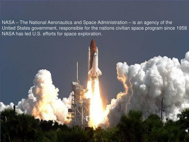 NASA – The National Aeronautics and Space Administration – is an agency of the United States government, responsible for the nations civilian space program since 1958 NASA has led U.S. efforts for space exploration.