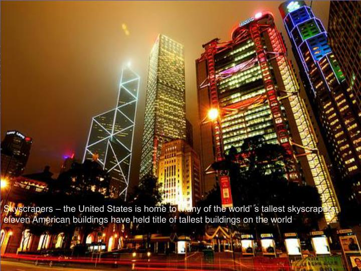 Skyscrapers – the United States is home to many of the world' s tallest skyscrapers; eleven American buildings have held title of tallest buildings on the world