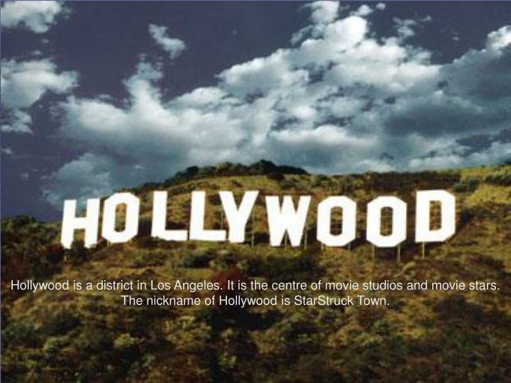 Hollywood is a district in Los Angeles. It is the centre of movie studios and movie stars. The nickname of Hollywood is StarStruck Town.