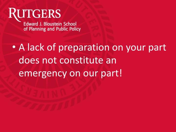 A lack of preparation on your part does not constitute an emergency on our part!