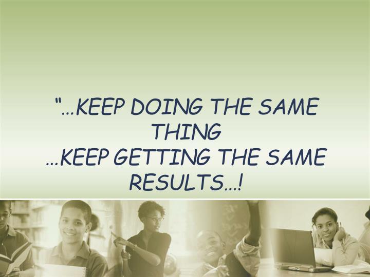 """…Keep doing the same thing"