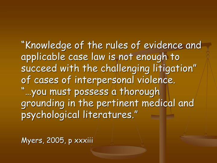 """""""Knowledge of the rules of evidence and applicable case law is not enough to succeed with the challenging litigation"""" of cases of interpersonal violence.  """"…you must possess a thorough grounding in the pertinent medical and psychological literatures."""""""
