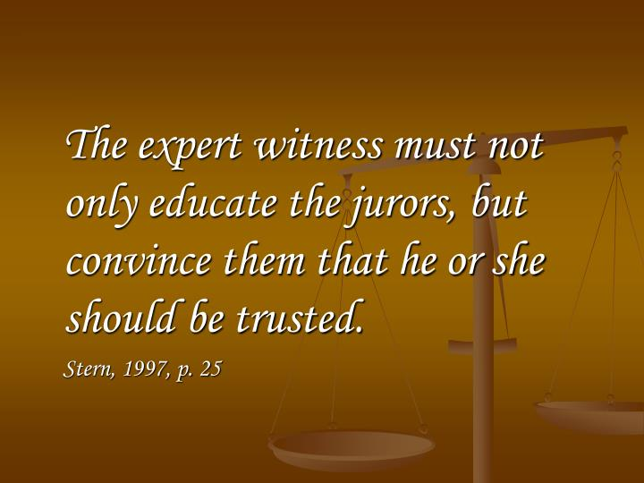 The expert witness must not only educate the jurors, but convince them that he or she should be trusted.