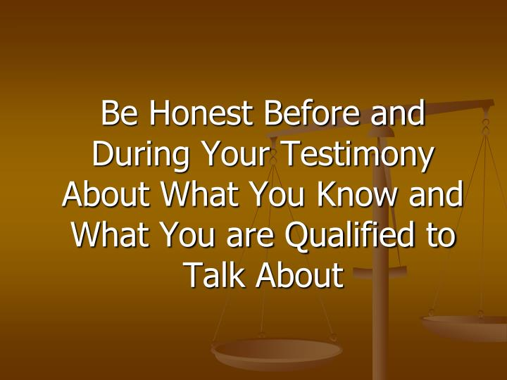 Be Honest Before and During Your Testimony About What You Know and What You are Qualified to Talk About