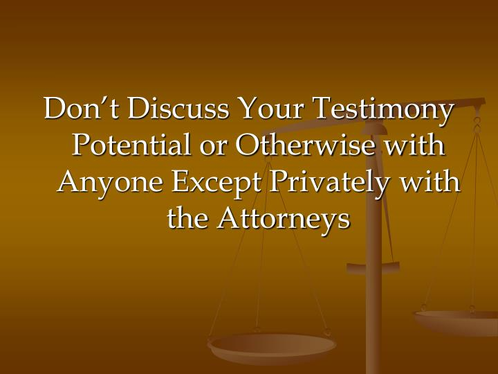 Don't Discuss Your Testimony Potential or Otherwise with Anyone Except Privately with the Attorneys