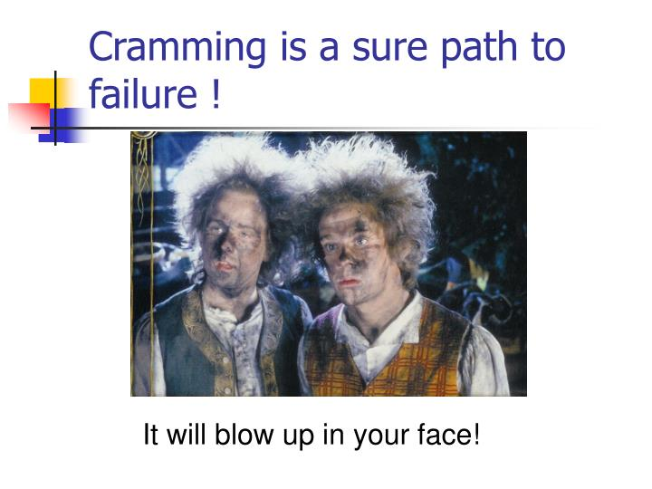 Cramming is a sure path to failure !