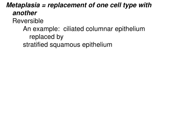 Metaplasia = replacement of one cell type with another