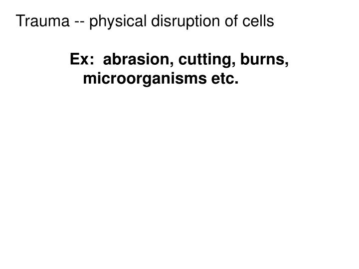 Trauma -- physical disruption of cells