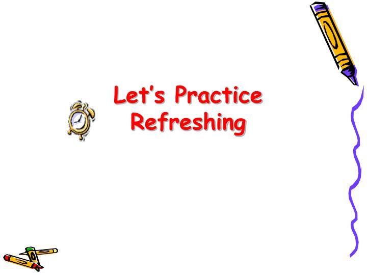 Let's Practice Refreshing