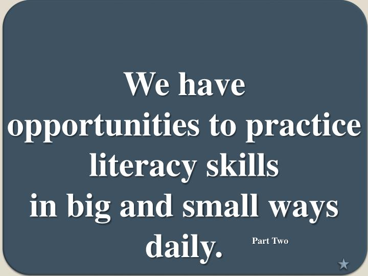 we have opportunities to practice literacy skills in big and small ways daily