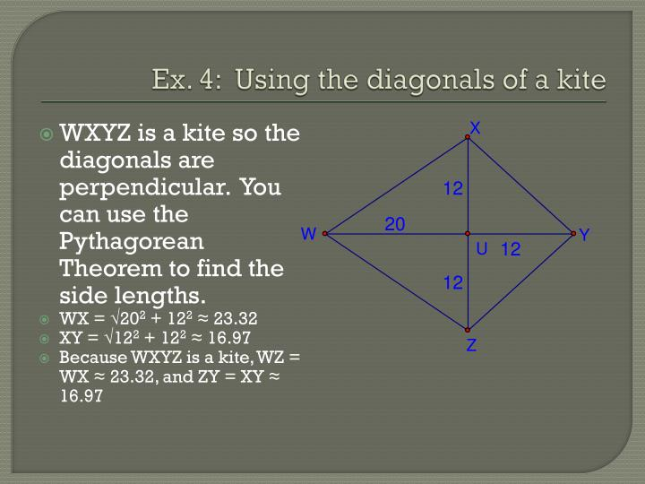 WXYZ is a kite so the diagonals are perpendicular.  You can use the Pythagorean Theorem to find the side lengths.