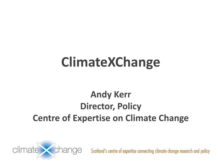 Climatexchange andy kerr director policy centre of expertise on climate change