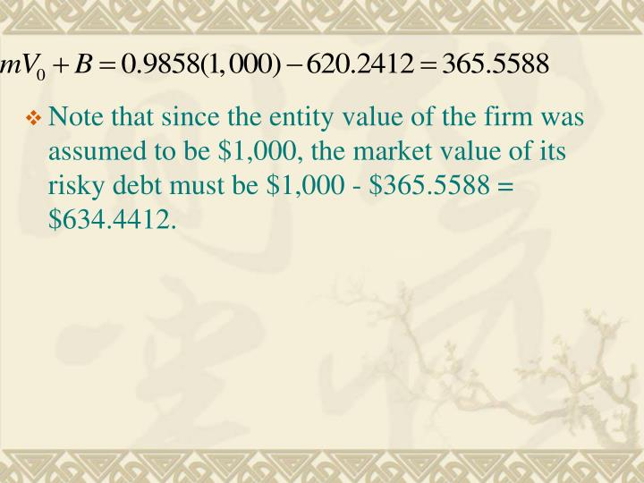 Note that since the entity value of the firm was assumed to be $1,000, the market value of its risky debt must be $1,000 - $365.5588 = $634.4412.