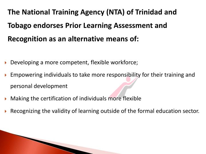 The National Training Agency (NTA) of Trinidad and Tobago endorses Prior Learning Assessment and Recognition as an alternative means of: