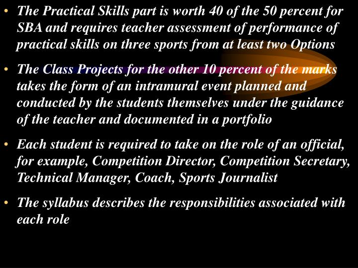The Practical Skills part is worth 40 of the 50 percent for SBA and requires teacher assessment of performance of practical skills on three sports from at least two Options