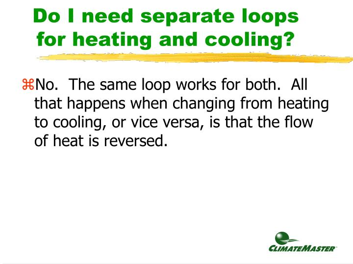 Do I need separate loops for heating and cooling?