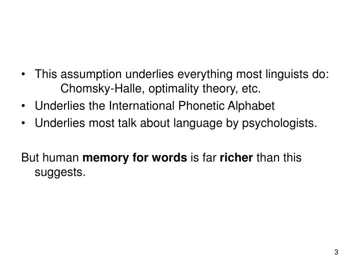 This assumption underlies everything most linguists do:   Chomsky-Halle, optimality theory, etc.