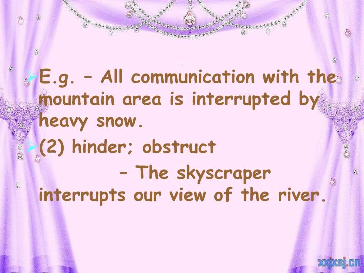 E.g. – All communication with the mountain area is interrupted by heavy snow.