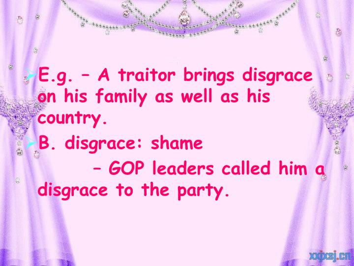 E.g. – A traitor brings disgrace on his family as well as his country.
